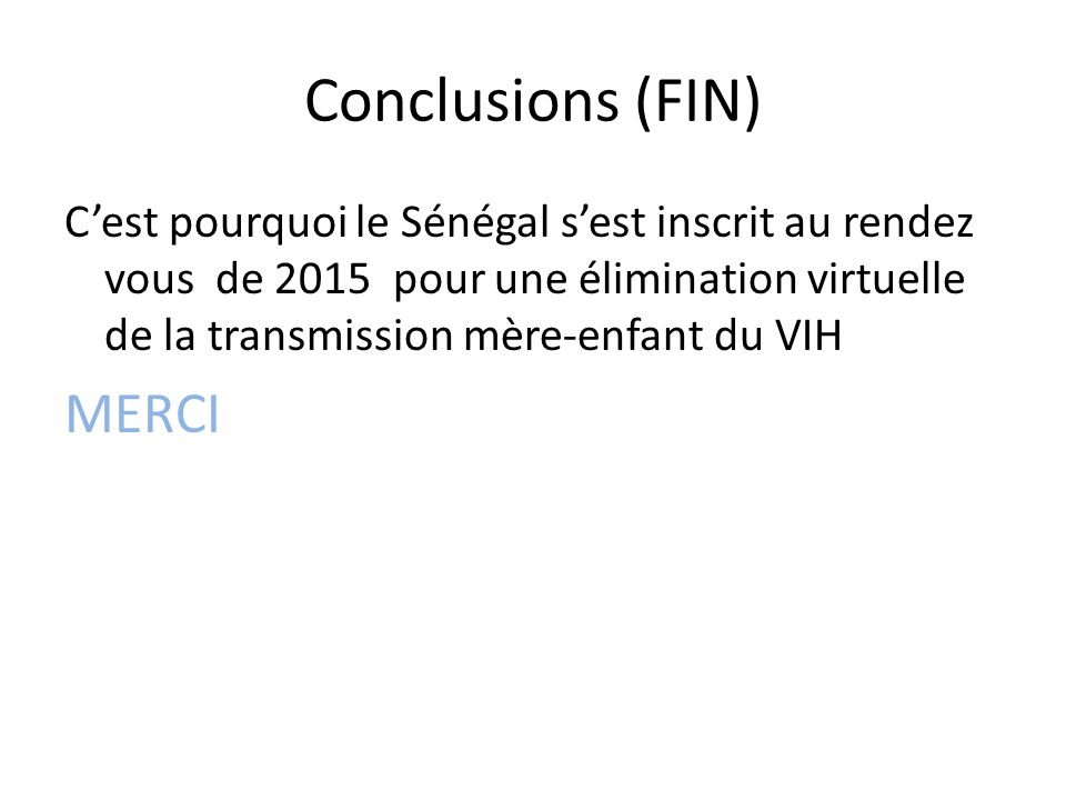 Conclusions (FIN) C'est pourquoi le Sénégal s'est inscrit au rendez vous de 2015 pour une élimination virtuelle de la transmission mère-enfant du VIH MERCI