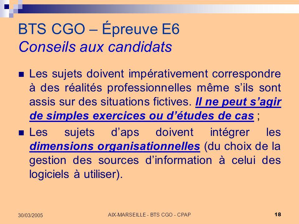 AIX-MARSEILLE - BTS CGO - CPAP 18 30/03/2005 BTS CGO – Épreuve E6 Conseils aux candidats Les sujets doivent impérativement correspondre à des réalités
