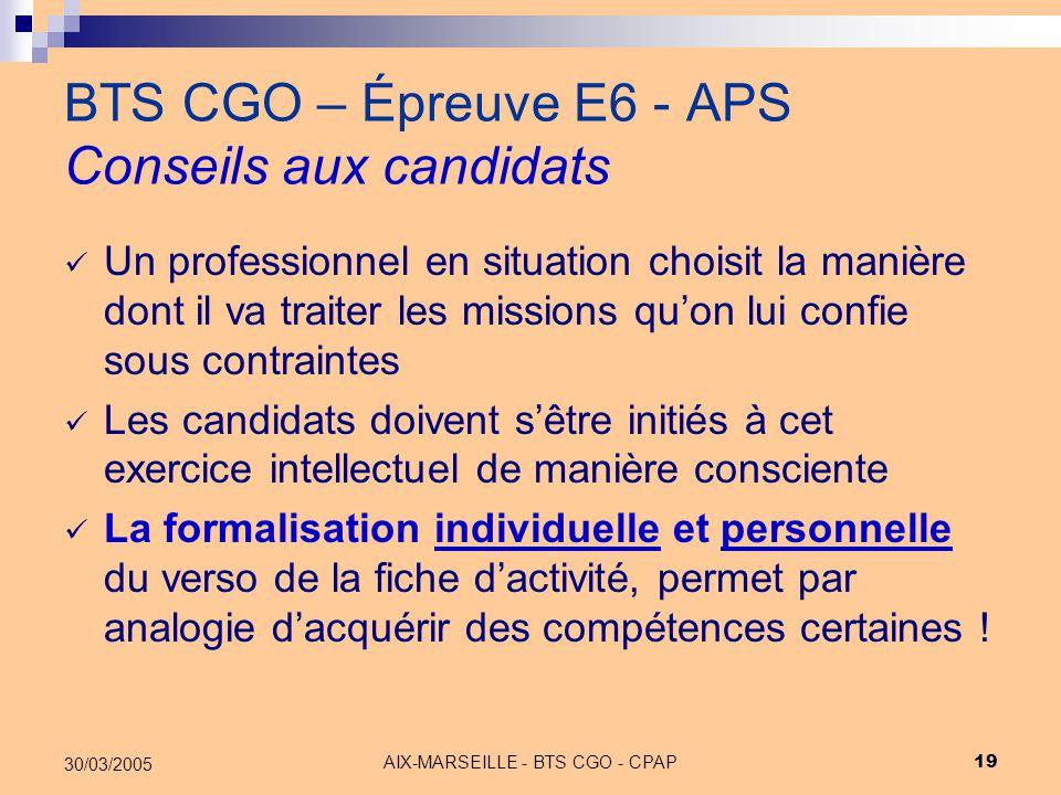 AIX-MARSEILLE - BTS CGO - CPAP 19 30/03/2005 BTS CGO – Épreuve E6 - APS Conseils aux candidats Un professionnel en situation choisit la manière dont i
