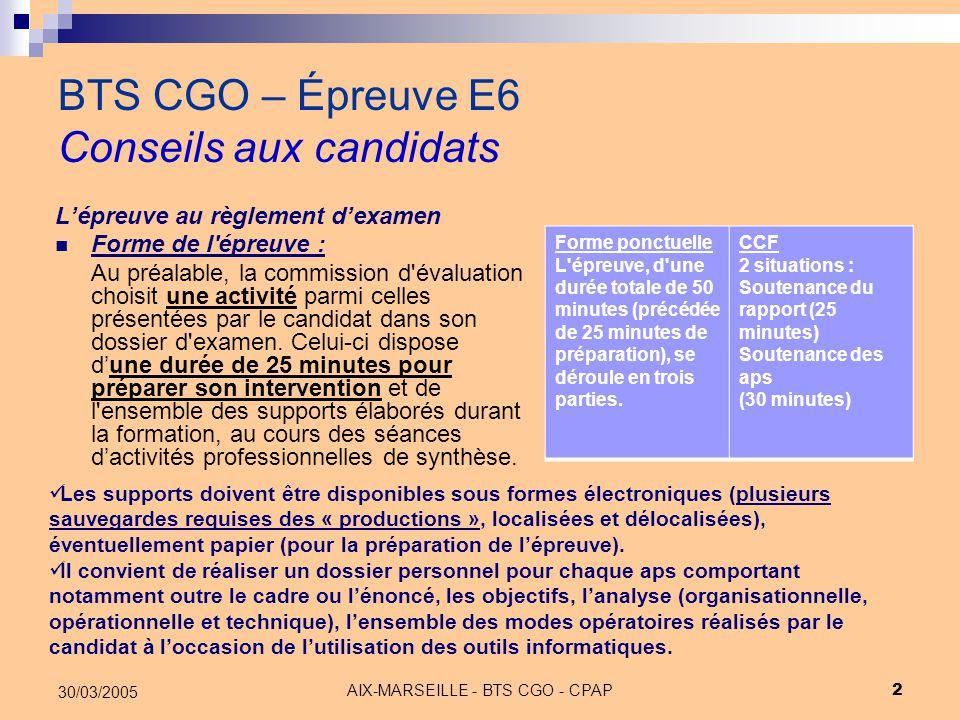 AIX-MARSEILLE - BTS CGO - CPAP 3 30/03/2005 BTS CGO – Épreuve E6 Conseils aux candidats Rappel : La réglementation du BTS CGO prévoit que l'absence de production du mémoire et/ou des activités devant la commission d'évaluation entraîne l'impossibilité d'interroger le (la) candidat(e) qui est alors considéré(e) comme « non validé(e) » (NV) et ne peut se voir délivrer le diplôme.