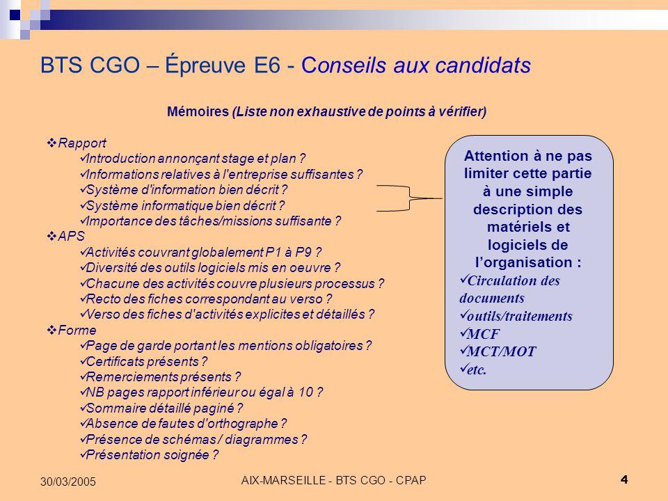 AIX-MARSEILLE - BTS CGO - CPAP 15 30/03/2005 BTS CGO – Épreuve E6 - APS Conseils aux candidats « Les activités doivent recouvrir, dans leur ensemble, des domaines de compétences relevant de plusieurs processus du référentiel de certification » ; Les processus sont définis individuellement ou collectivement en termes d'enseignement : P1, P2, P3, P4&5, P6, P7, P8&9, P10 ( Il est rappelé, à ce titre, que le tableur ne relève pas de P10 ) ; Un dossier ne présentant pas une variété suffisante des activités présentées, ou une diversité suffisante des outils logiciels utilisés, peut être pénalisé.