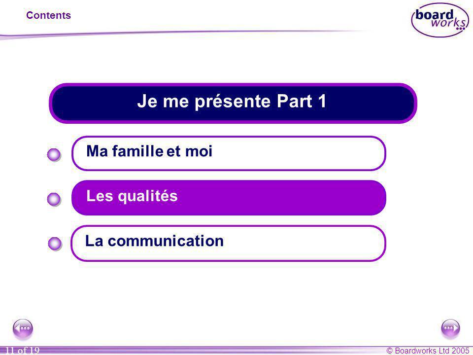 © Boardworks Ltd 2005 11 of 19 Je me présente Part 1 Contents Ma famille et moi Les qualités La communication