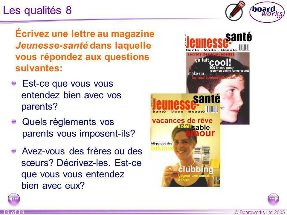 © Boardworks Ltd 2005 19 of 19 Les qualités 8 Écrivez une lettre au magazine Jeunesse-santé dans laquelle vous répondez aux questions suivantes: Quels