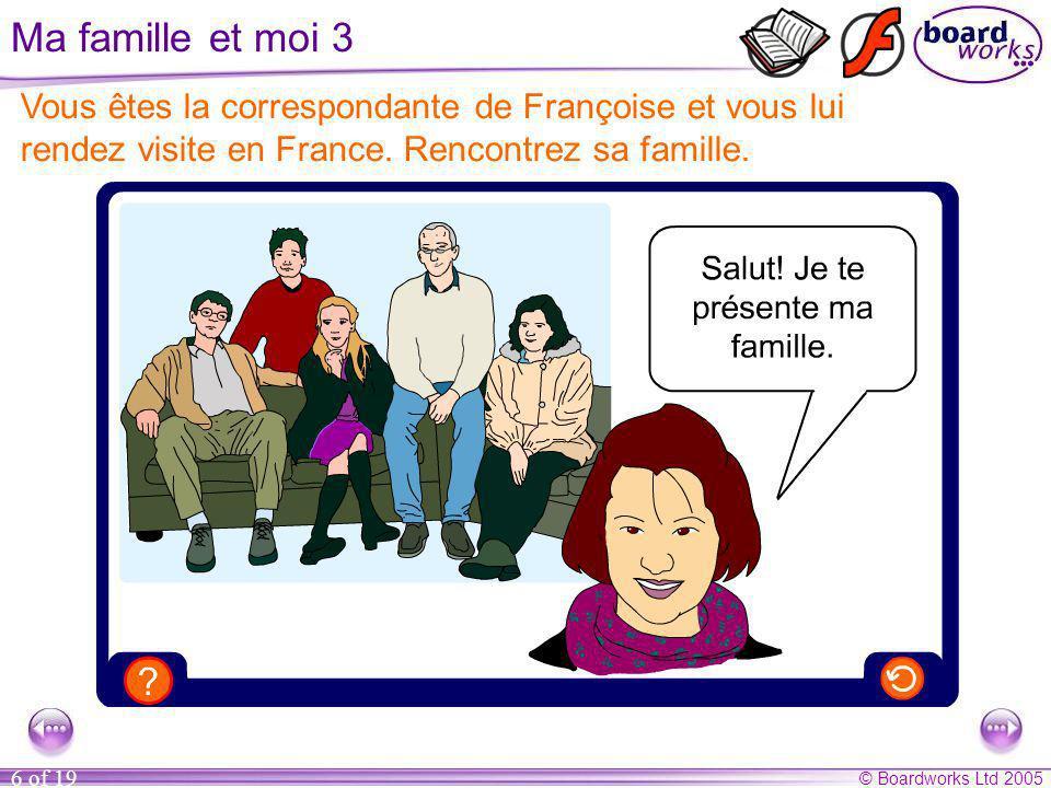 © Boardworks Ltd 2005 6 of 19 Ma famille et moi 3 Vous êtes la correspondante de Françoise et vous lui rendez visite en France. Rencontrez sa famille.
