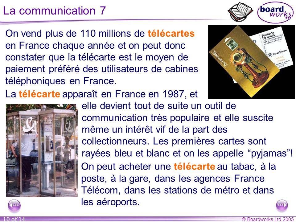 © Boardworks Ltd 2005 10 of 14 La communication 7 On vend plus de 110 millions de télécartes en France chaque année et on peut donc constater que la télécarte est le moyen de paiement préféré des utilisateurs de cabines téléphoniques en France.