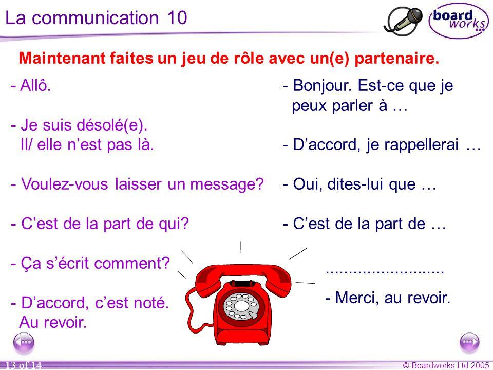 © Boardworks Ltd 2005 13 of 14 La communication 10 Maintenant faites un jeu de rôle avec un(e) partenaire...........................