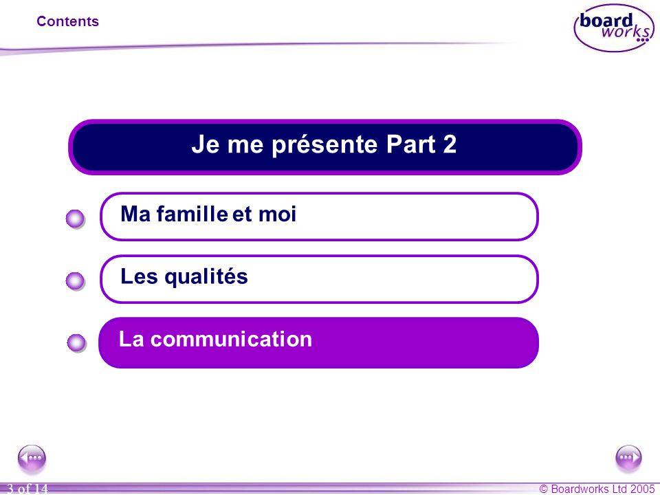 © Boardworks Ltd 2005 3 of 14 Je me présente Part 2 Contents Ma famille et moi Les qualités La communication