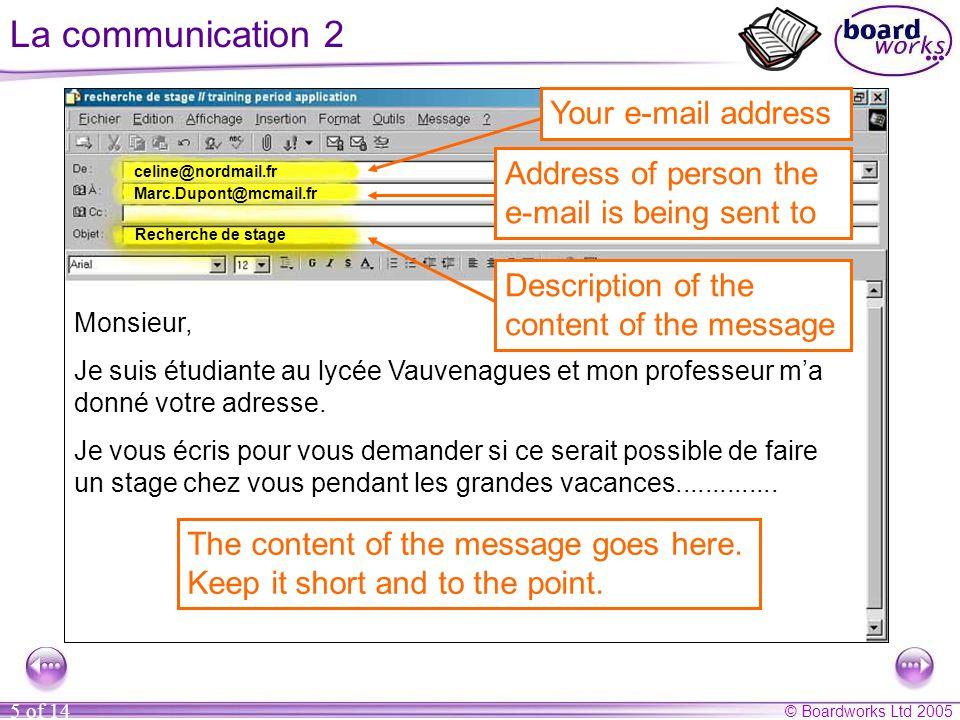 © Boardworks Ltd 2005 5 of 14 La communication 2 Marc.Dupont@mcmail.fr Recherche de stage Monsieur, Je suis étudiante au lycée Vauvenagues et mon professeur m'a donné votre adresse.