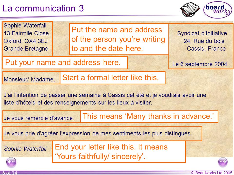 © Boardworks Ltd 2005 6 of 14 La communication 3 Sophie Waterfall 13 Fairmile Close Syndicat d'Initiative Oxford, OX4 3EJ 24, Rue du bois Grande-Bretagne Cassis, France Le 6 septembre 2004 Monsieur/ Madame, J'ai l'intention de passer une semaine à Cassis cet été et je voudrais avoir une liste d'hôtels et des renseignements sur les lieux à visiter.