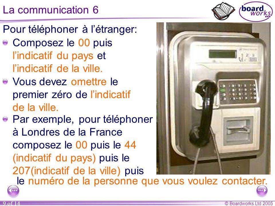 © Boardworks Ltd 2005 9 of 14 La communication 6 Pour téléphoner à l'étranger: Composez le 00 puis l'indicatif du pays et l'indicatif de la ville.