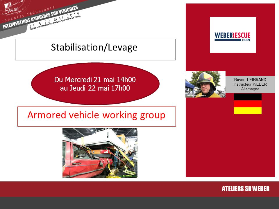 Armored vehicle working group ATELIERS SR WEBER Stabilisation/Levage Du Mercredi 21 mai 14h00 au Jeudi 22 mai 17h00 Roven LEIBRAND Instructeur WEBER A