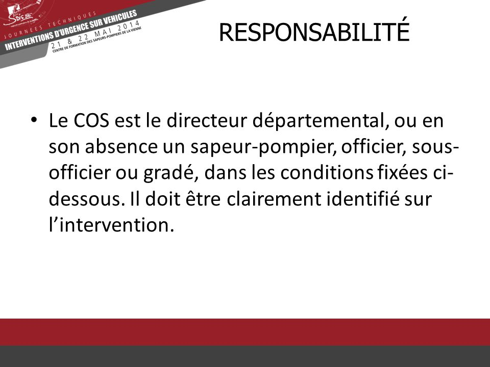 Le COS est le directeur départemental, ou en son absence un sapeur-pompier, officier, sous- officier ou gradé, dans les conditions fixées ci- dessous.