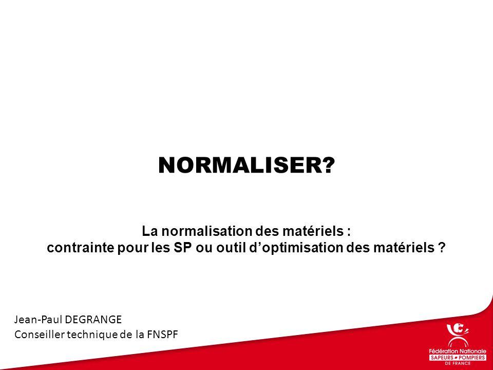 NORMALISER? La normalisation des matériels : contrainte pour les SP ou outil d'optimisation des matériels ? Jean-Paul DEGRANGE Conseiller technique de