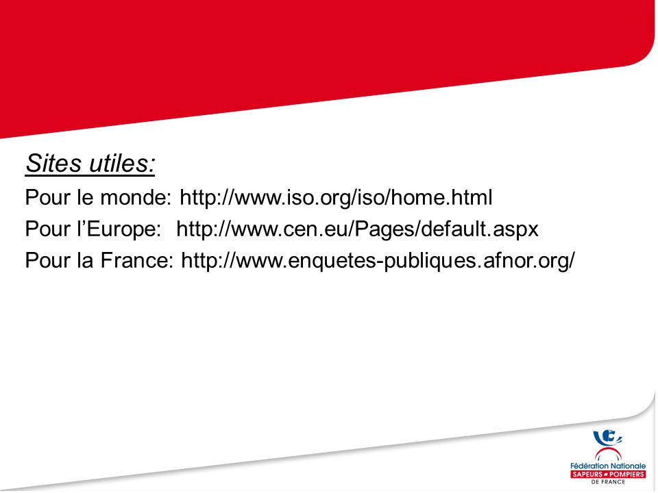 Sites utiles: Pour le monde: http://www.iso.org/iso/home.html Pour l'Europe: http://www.cen.eu/Pages/default.aspx Pour la France: http://www.enquetes-