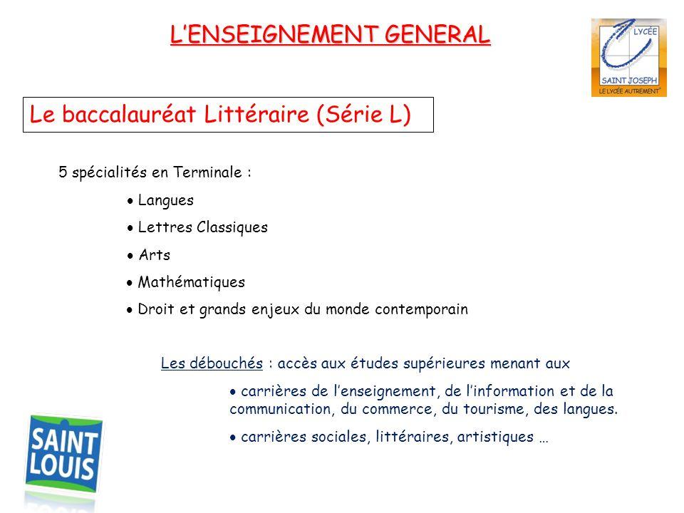 L'ENSEIGNEMENT GENERAL Le baccalauréat Littéraire (Série L) 5 spécialités en Terminale :  Langues  Lettres Classiques  Arts  Mathématiques  Droit