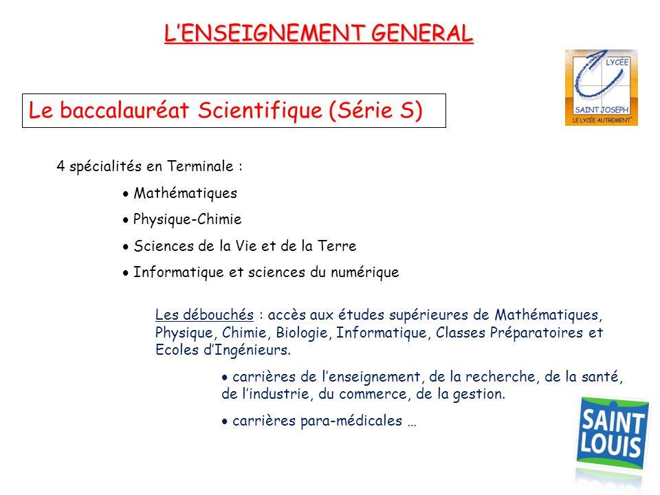 L'ENSEIGNEMENT GENERAL Le baccalauréat Scientifique (Série S) 4 spécialités en Terminale :  Mathématiques  Physique-Chimie  Sciences de la Vie et d