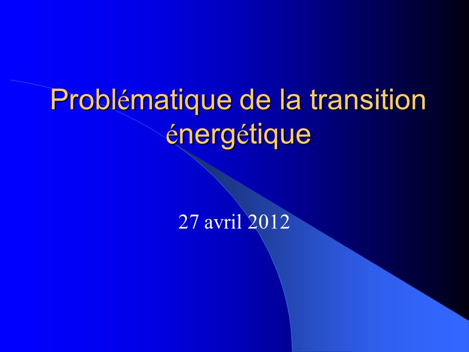 Probl é matique de la transition é nerg é tique 27 avril 2012