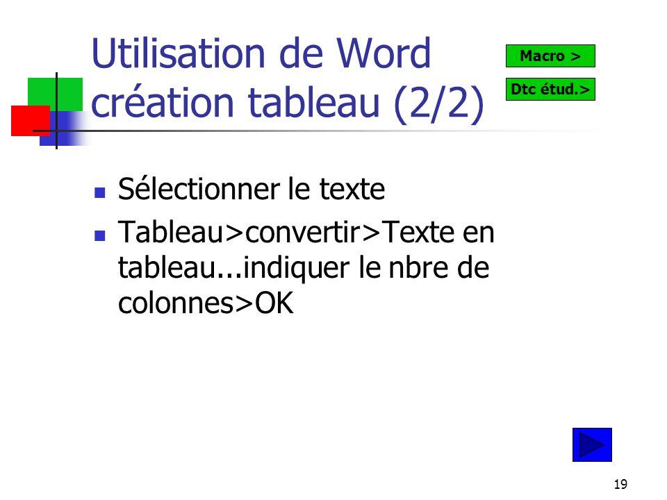19 Utilisation de Word création tableau (2/2) Sélectionner le texte Tableau>convertir>Texte en tableau...indiquer le nbre de colonnes>OK Macro > Dtc étud.>