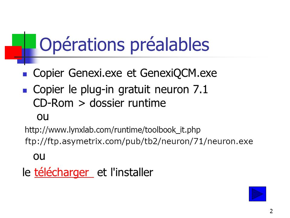 2 Opérations préalables Copier Genexi.exe et GenexiQCM.exe Copier le plug-in gratuit neuron 7.1 CD-Rom > dossier runtime ou http://www.lynxlab.com/runtime/toolbook_it.php ftp://ftp.asymetrix.com/pub/tb2/neuron/71/neuron.exe ou le télécharger et l installertélécharger