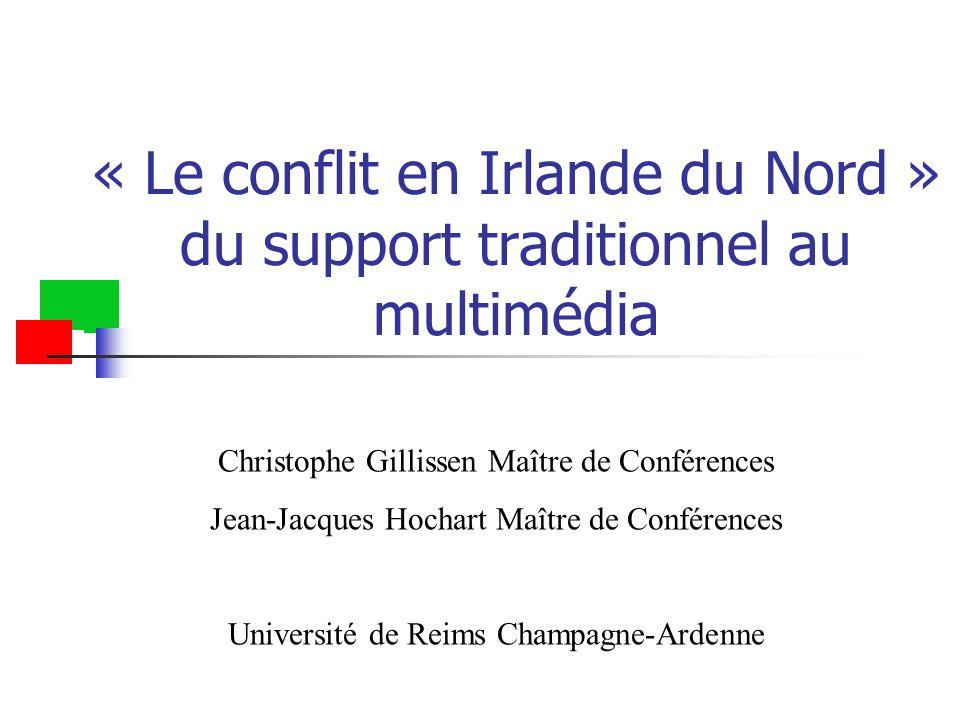 « Le conflit en Irlande du Nord » du support traditionnel au multimédia Christophe Gillissen Maître de Conférences Jean-Jacques Hochart Maître de Conférences Université de Reims Champagne-Ardenne