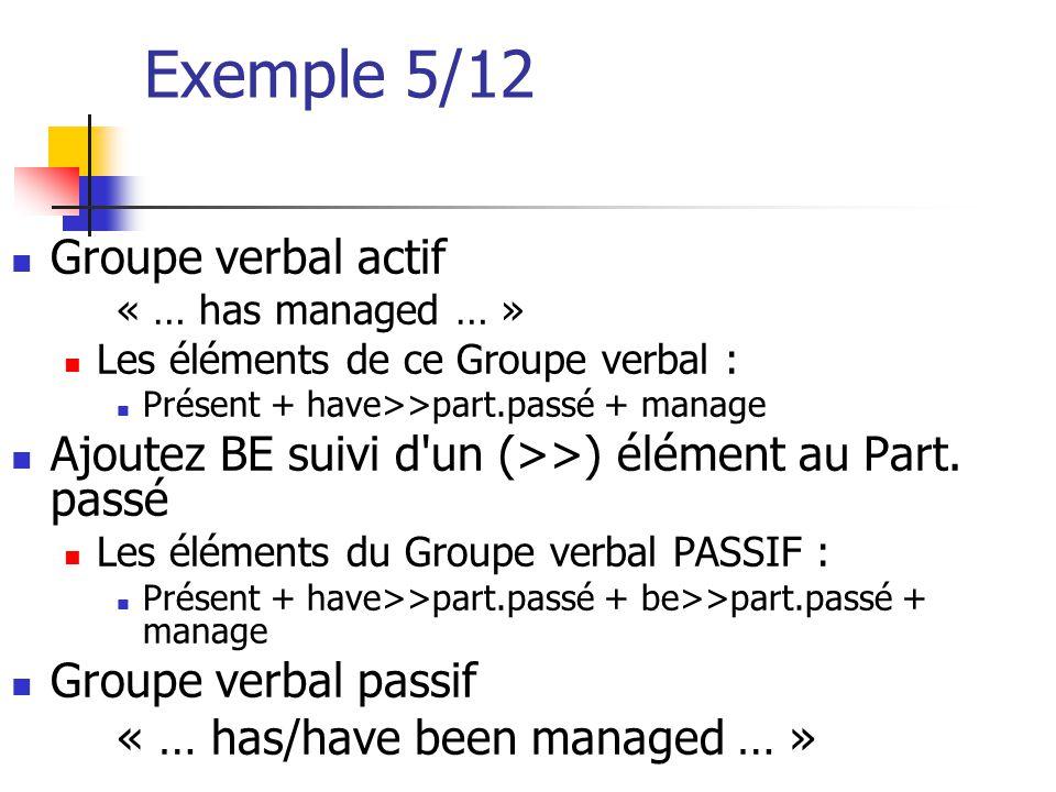 Exemple 5/12 Groupe verbal actif « … has managed … » Les éléments de ce Groupe verbal : Présent + have>>part.passé + manage Ajoutez BE suivi d'un (>>)