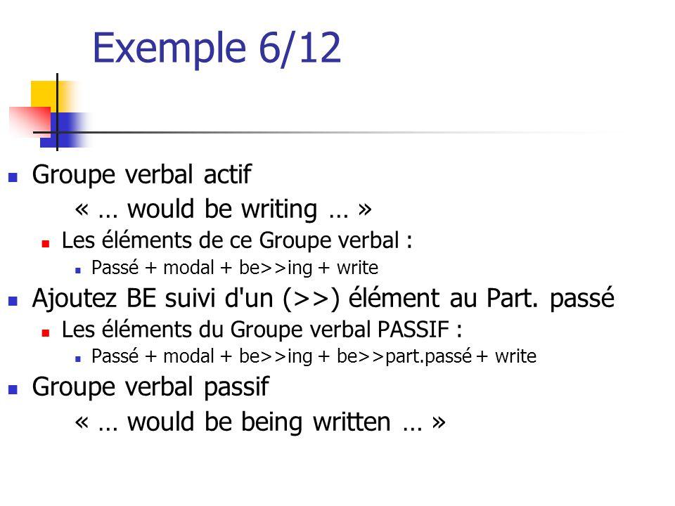 Exemple 6/12 Groupe verbal actif « … would be writing … » Les éléments de ce Groupe verbal : Passé + modal + be>>ing + write Ajoutez BE suivi d'un (>>