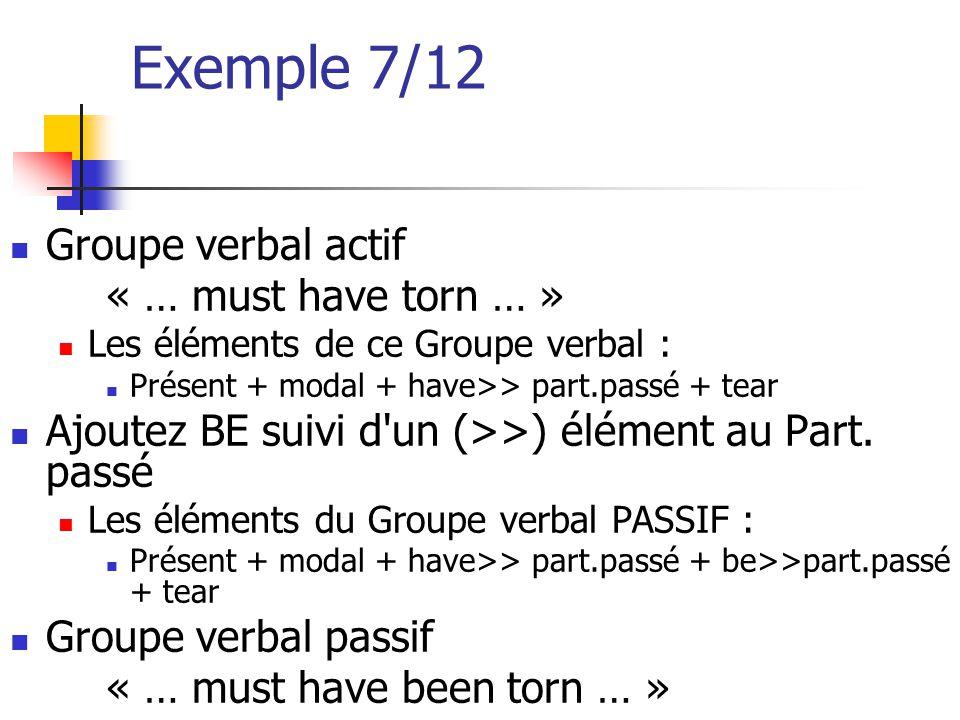Exemple 7/12 Groupe verbal actif « … must have torn … » Les éléments de ce Groupe verbal : Présent + modal + have>> part.passé + tear Ajoutez BE suivi