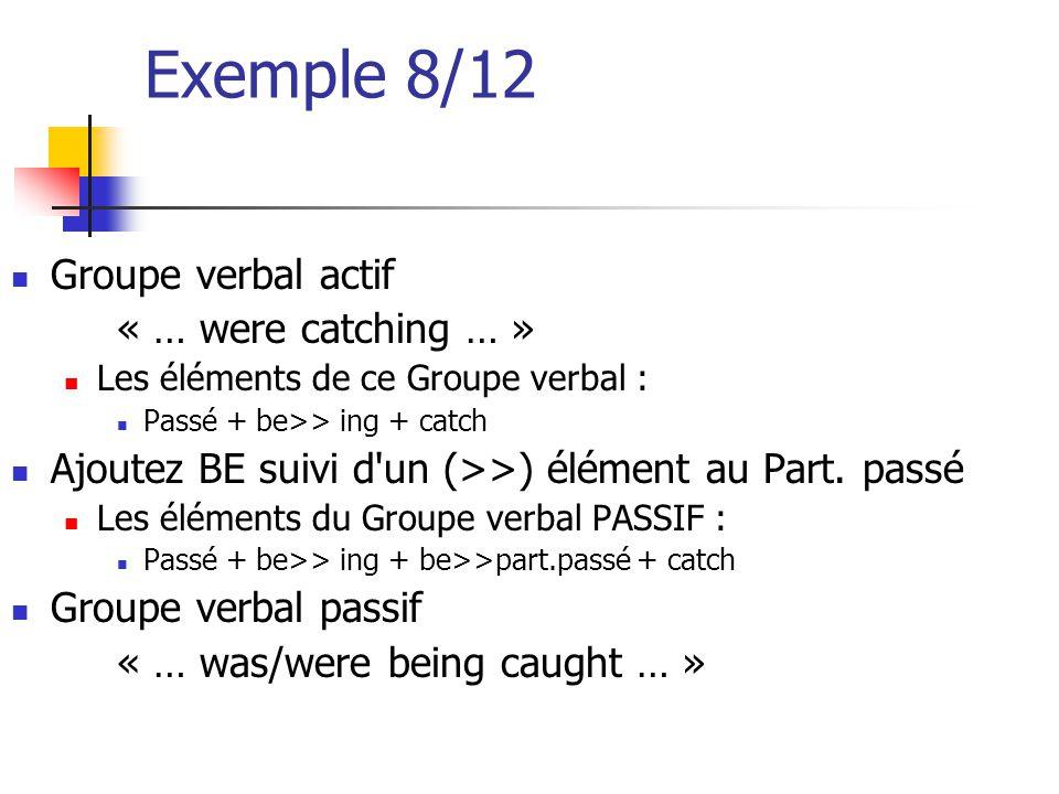 Exemple 8/12 Groupe verbal actif « … were catching … » Les éléments de ce Groupe verbal : Passé + be>> ing + catch Ajoutez BE suivi d'un (>>) élément