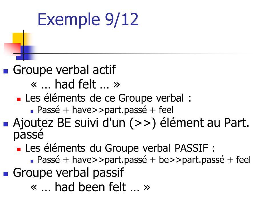 Exemple 9/12 Groupe verbal actif « … had felt … » Les éléments de ce Groupe verbal : Passé + have>>part.passé + feel Ajoutez BE suivi d'un (>>) élémen