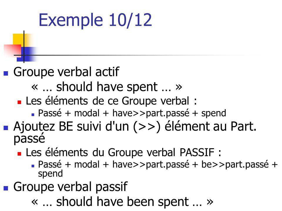 Exemple 10/12 Groupe verbal actif « … should have spent … » Les éléments de ce Groupe verbal : Passé + modal + have>>part.passé + spend Ajoutez BE sui