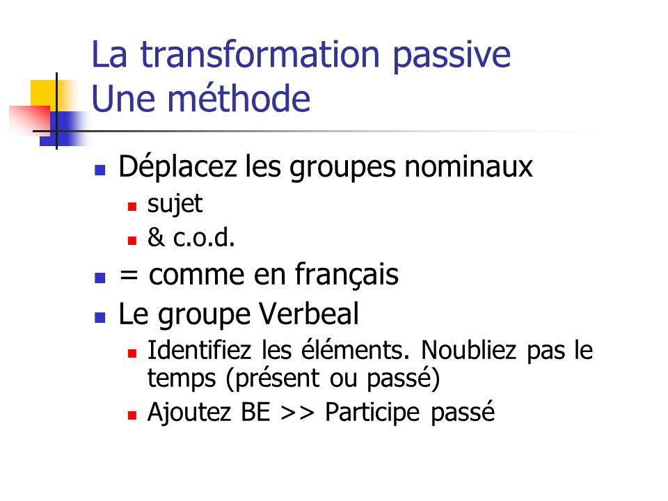 La transformation passive Une méthode Déplacez les groupes nominaux sujet & c.o.d. = comme en français Le groupe Verbeal Identifiez les éléments. Noub