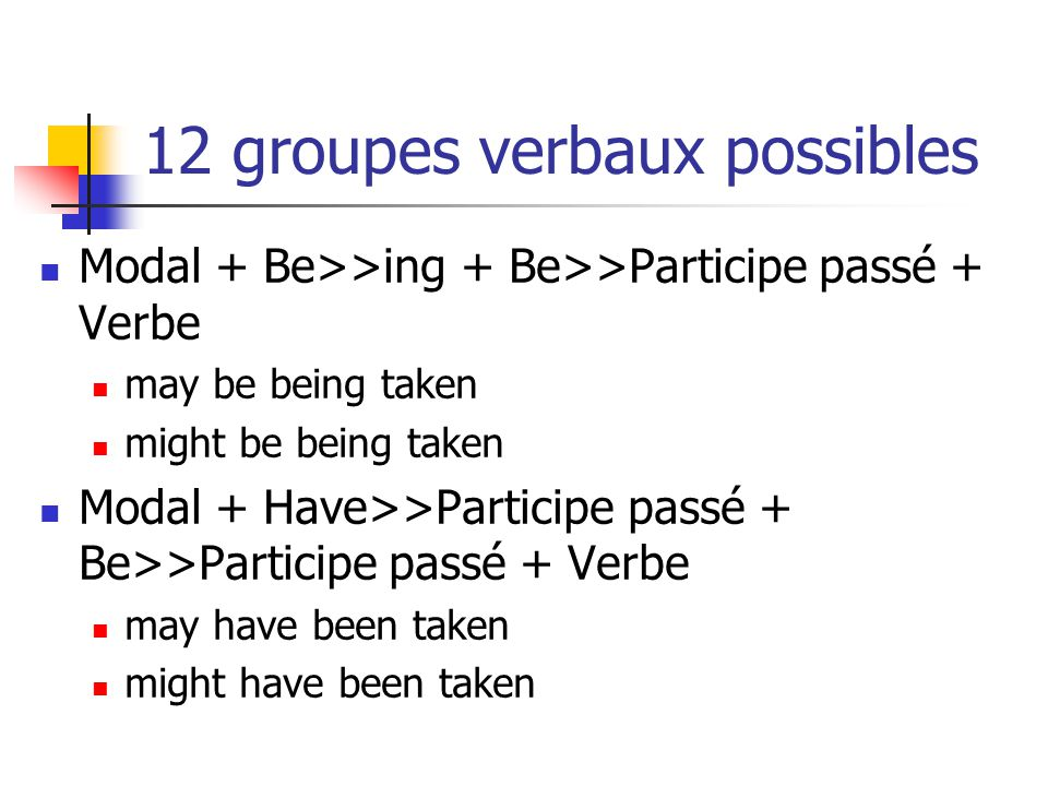 12 groupes verbaux possibles Modal + Be>>ing + Be>>Participe passé + Verbe may be being taken might be being taken Modal + Have>>Participe passé + Be>>Participe passé + Verbe may have been taken might have been taken