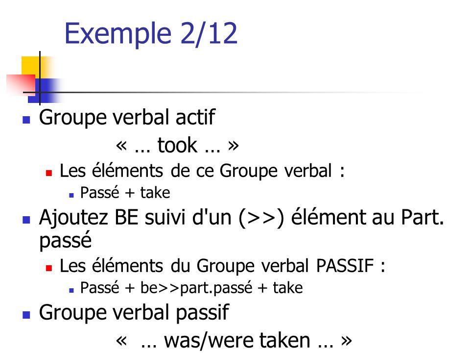 Exemple 2/12 Groupe verbal actif « … took … » Les éléments de ce Groupe verbal : Passé + take Ajoutez BE suivi d'un (>>) élément au Part. passé Les él