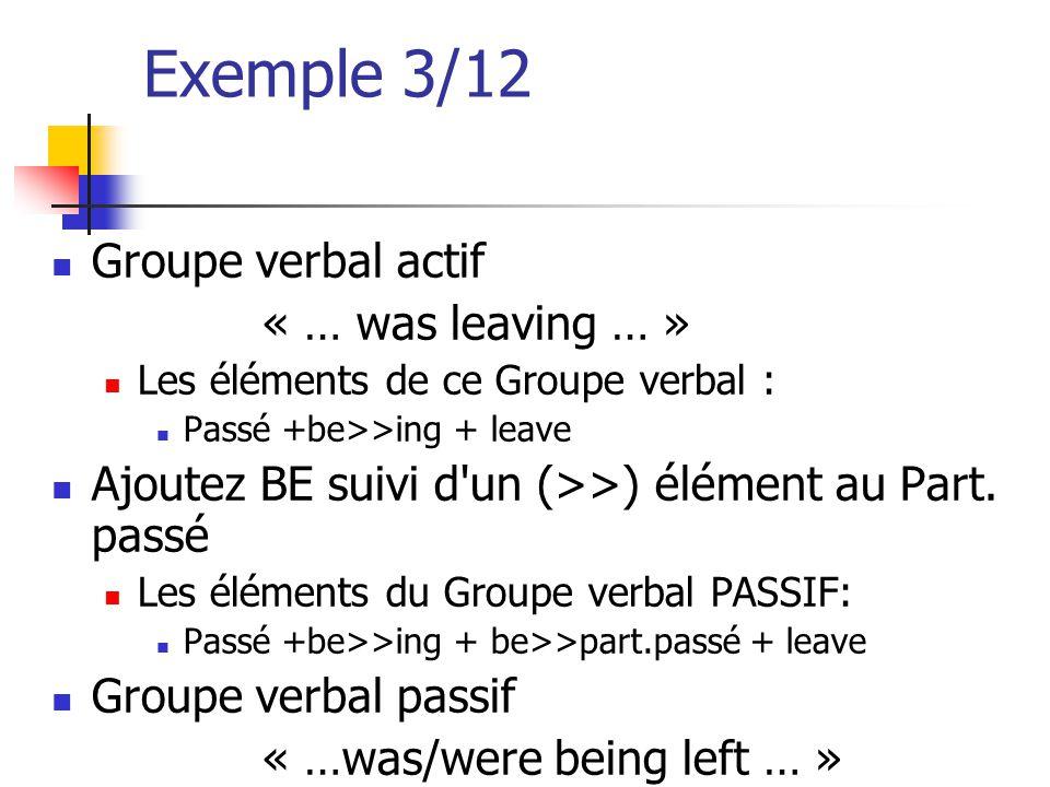 Exemple 3/12 Groupe verbal actif « … was leaving … » Les éléments de ce Groupe verbal : Passé +be>>ing + leave Ajoutez BE suivi d'un (>>) élément au P