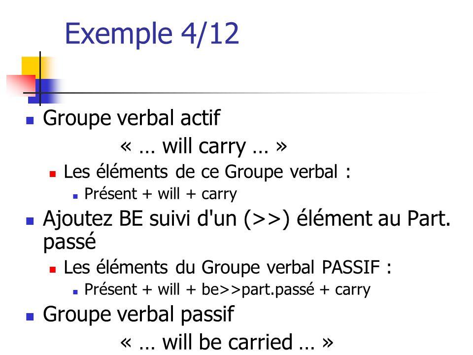 Exemple 4/12 Groupe verbal actif « … will carry … » Les éléments de ce Groupe verbal : Présent + will + carry Ajoutez BE suivi d'un (>>) élément au Pa