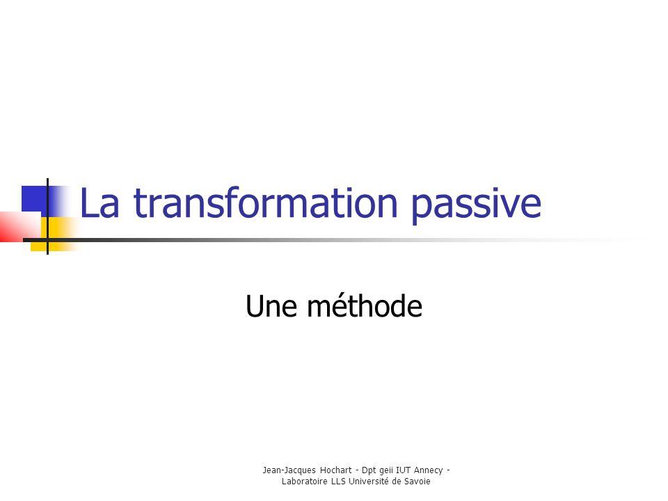 Jean-Jacques Hochart - Dpt geii IUT Annecy - Laboratoire LLS Université de Savoie La transformation passive Une méthode