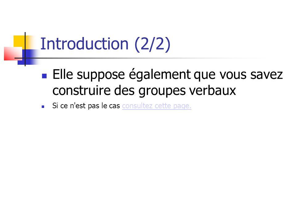 Introduction (2/2) Elle suppose également que vous savez construire des groupes verbaux Si ce n'est pas le cas consultez cette page.consultez cette pa