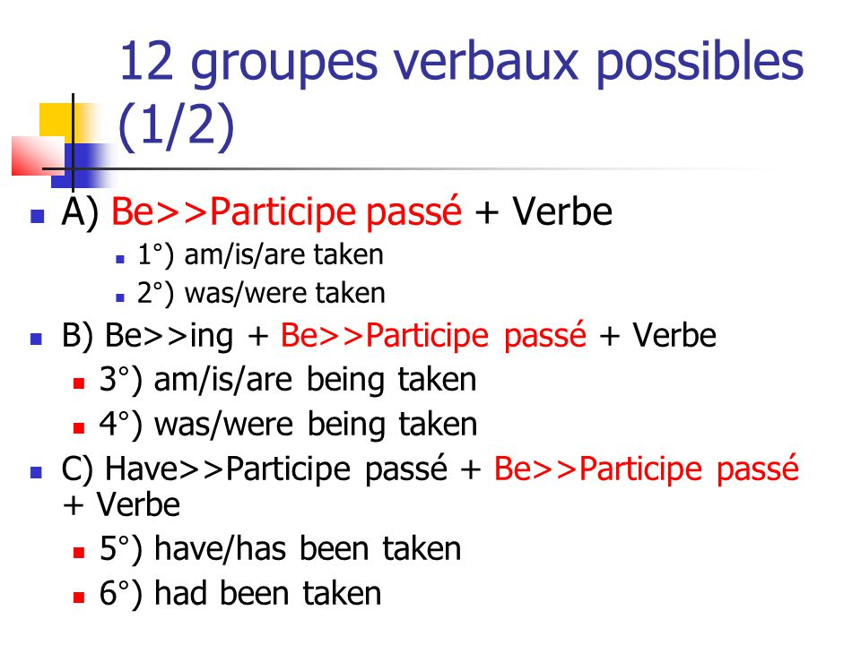 12 groupes verbaux possibles (2/2) D) Modal + Be>>Participe passé + Verbe 7°) will be taken 8°) would be taken E) Modal + Be>>ing + Be>>Participe passé + Verbe 9°) may be being taken 10°) might be being taken F) Modal + Have>>Participe passé + Be>>Participe passé + Verbe 11°) may have been taken 12°) might have been taken