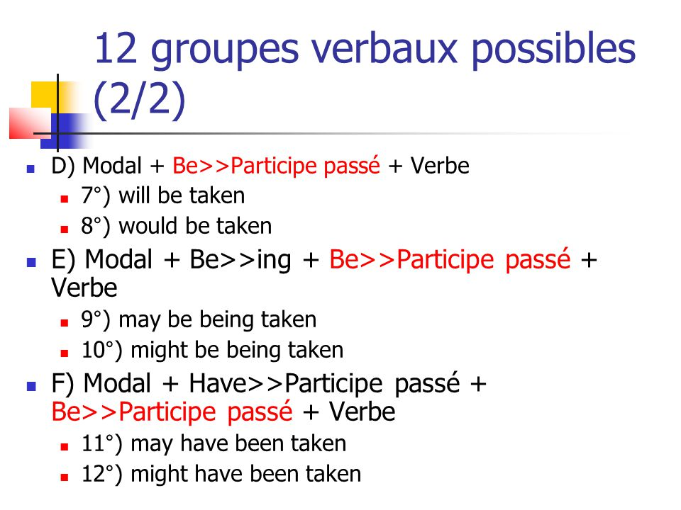 12 groupes verbaux possibles (2/2) D) Modal + Be>>Participe passé + Verbe 7°) will be taken 8°) would be taken E) Modal + Be>>ing + Be>>Participe pass