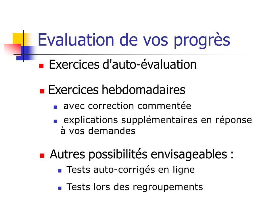 Evaluation de vos progrès Exercices d auto-évaluation Autres possibilités envisageables : Exercices hebdomadaires avec correction commentée explications supplémentaires en réponse à vos demandes Tests auto-corrigés en ligne Tests lors des regroupements