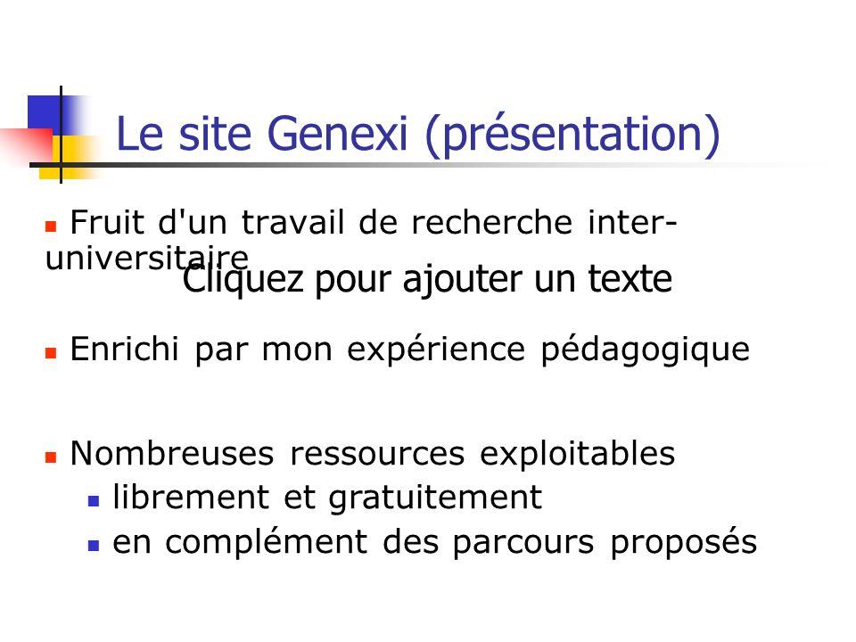 Cliquez pour ajouter un texte Le site Genexi (présentation) Fruit d'un travail de recherche inter- universitaire Enrichi par mon expérience pédagogiqu