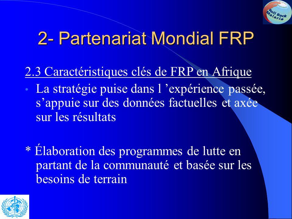 2- Partenariat mondial FRP Dans le but de réduire de moitié en 2010 au plus tard la charge mondiale de morbidité et de mortalité liées au paludisme