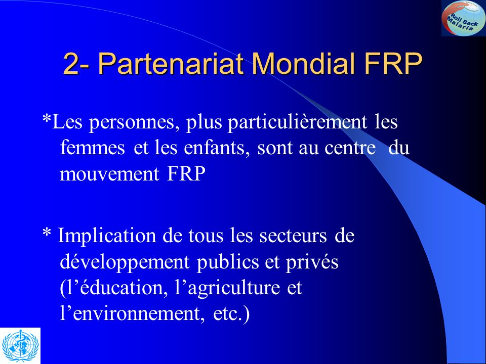 2- Partenariat Mondial FRP 2.3 Caractéristiques clés de FRP en Afrique La stratégie puise dans l 'expérience passée, s'appuie sur des données factuelles et axée sur les résultats * Élaboration des programmes de lutte en partant de la communauté et basée sur les besoins de terrain
