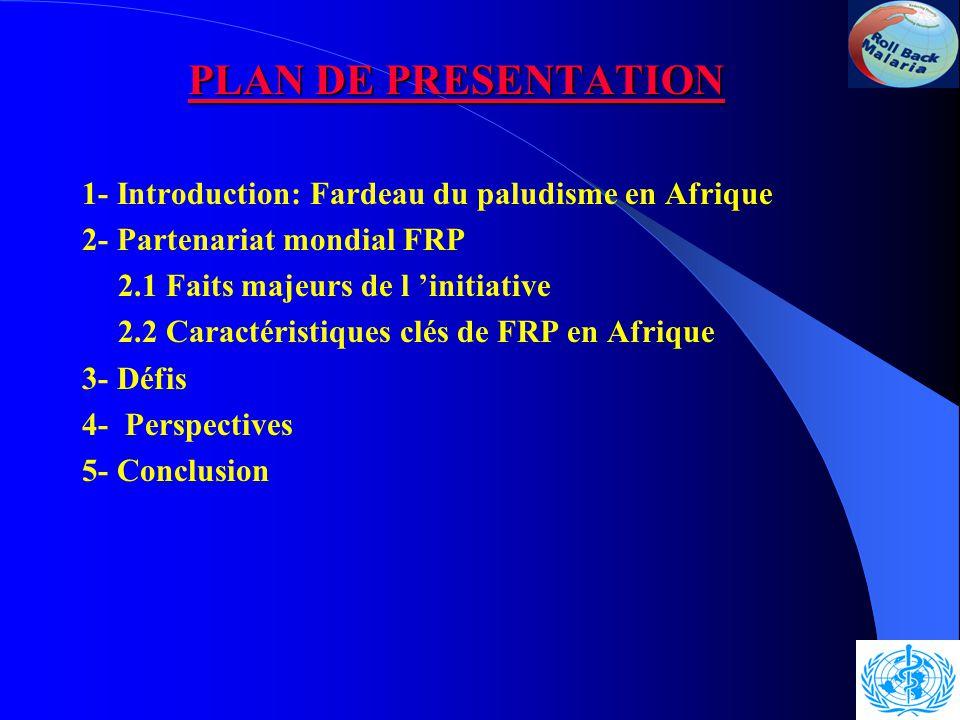 PLAN DE PRESENTATION 1- Introduction: Fardeau du paludisme en Afrique 2- Partenariat mondial FRP 2.1 Faits majeurs de l 'initiative 2.2 Caractéristiques clés de FRP en Afrique 3- Défis 4- Perspectives 5- Conclusion