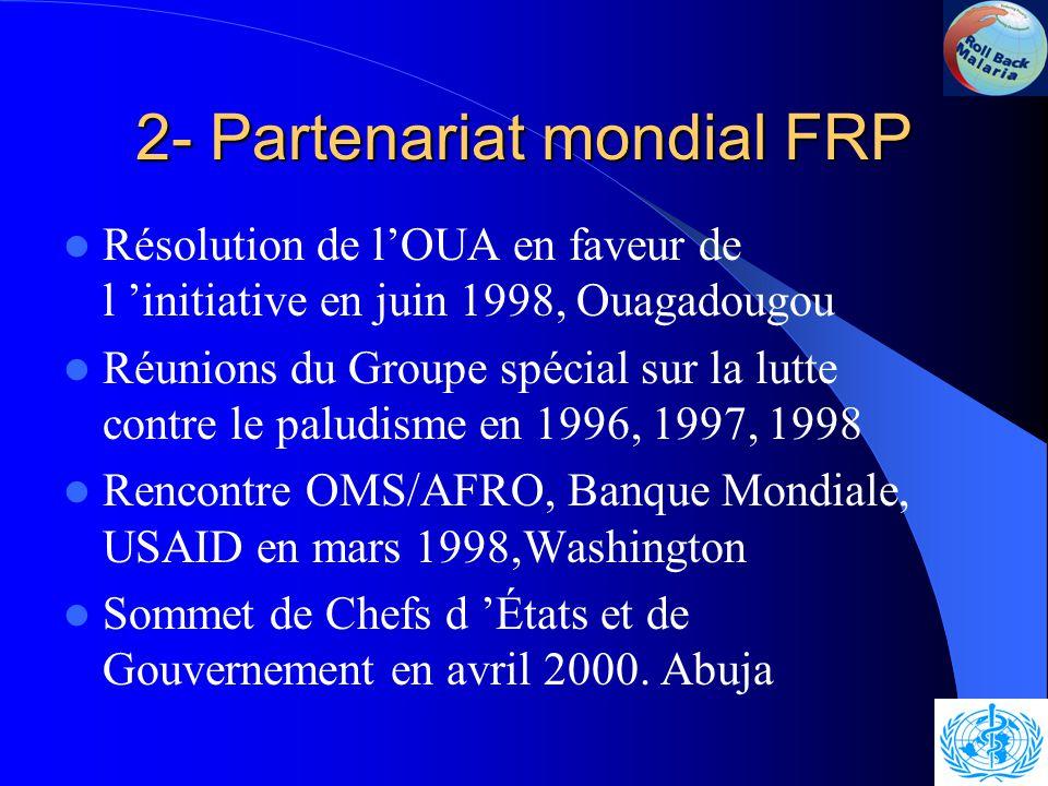 2- Partenariat mondial FRP Résolution de l'OUA en faveur de l 'initiative en juin 1998, Ouagadougou Réunions du Groupe spécial sur la lutte contre le paludisme en 1996, 1997, 1998 Rencontre OMS/AFRO, Banque Mondiale, USAID en mars 1998,Washington Sommet de Chefs d 'États et de Gouvernement en avril 2000.