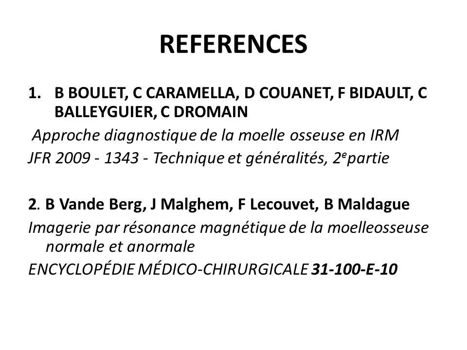 REFERENCES 1.B BOULET, C CARAMELLA, D COUANET, F BIDAULT, C BALLEYGUIER, C DROMAIN Approche diagnostique de la moelle osseuse en IRM JFR 2009 - 1343 -