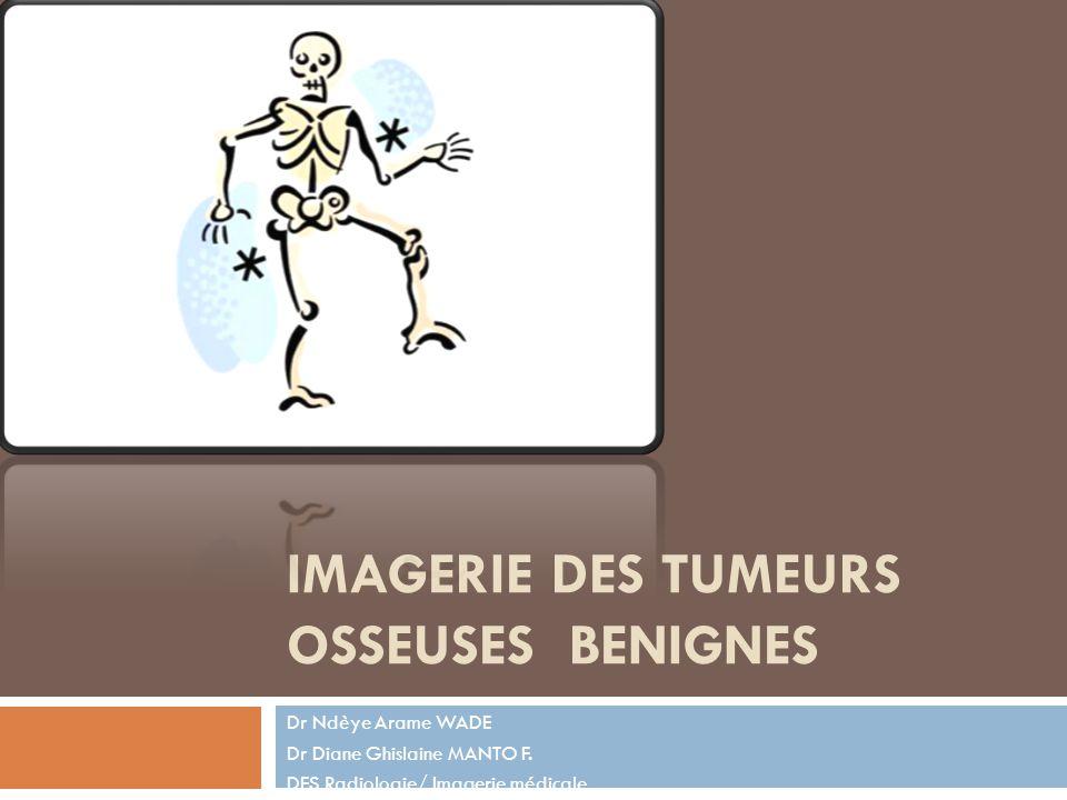 IMAGERIE DES TUMEURS OSSEUSES BENIGNES Dr Ndèye Arame WADE Dr Diane Ghislaine MANTO F. DES Radiologie/ Imagerie médicale