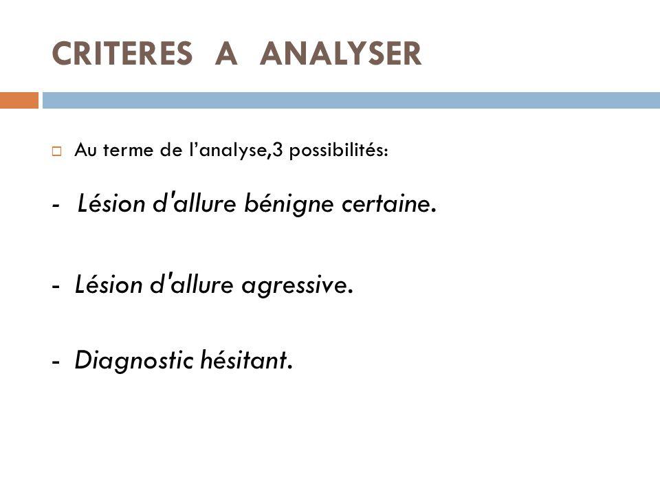 CRITERES A ANALYSER  Au terme de l'analyse,3 possibilités: - Lésion d'allure bénigne certaine. -Lésion d'allure agressive. -Diagnostic hésitant.