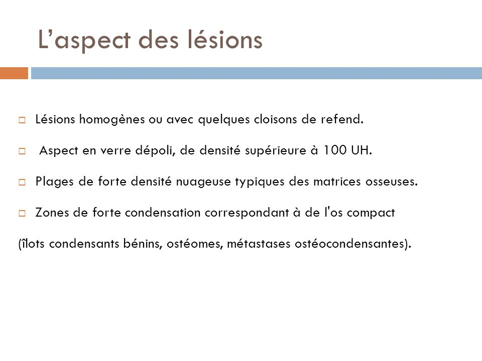 L'aspect des lésions  Lésions homogènes ou avec quelques cloisons de refend.  Aspect en verre dépoli, de densité supérieure à 100 UH.  Plages de fo