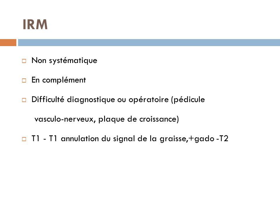 IRM  Non systématique  En complément  Difficulté diagnostique ou opératoire (pédicule vasculo-nerveux, plaque de croissance)  T1 - T1 annulation d